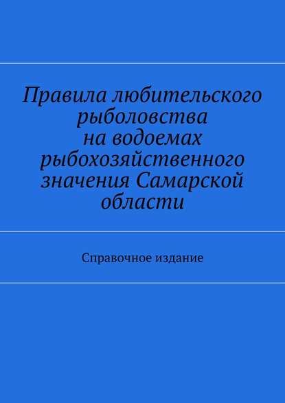 Правила любительского рыболовства наводоемах рыбохозяйственного значения Самарской области. Справочное издание фото