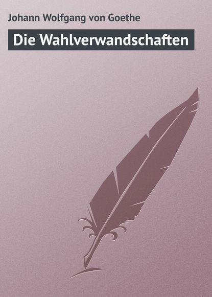 Иоганн Вольфганг фон Гёте Die Wahlverwandschaften недорого