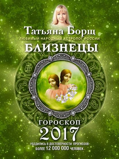 Татьяна Борщ Близнецы. Гороскоп на 2017 год татьяна борщ дева гороскоп на 2020 год