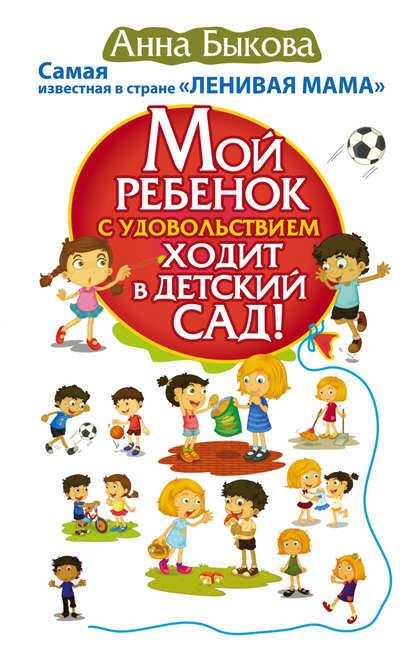Анна Быкова Мой ребенок с удовольствием ходит в детский сад!