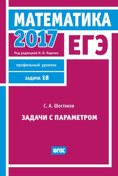 Фото - С. А. Шестаков ЕГЭ 2017. Математика. Задачи с параметром. Задача 18 (профильный уровень) с а шестаков егэ 2016 математика задачи с параметром задача 18 профильный уровень