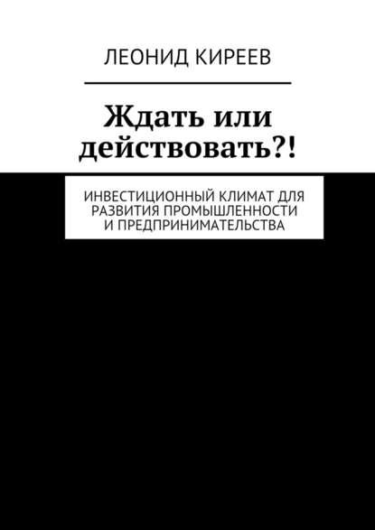Леонид Григорьевич Киреев Ждать или действовать?! Инвестиционный климат для развития промышленности ипредпринимательства