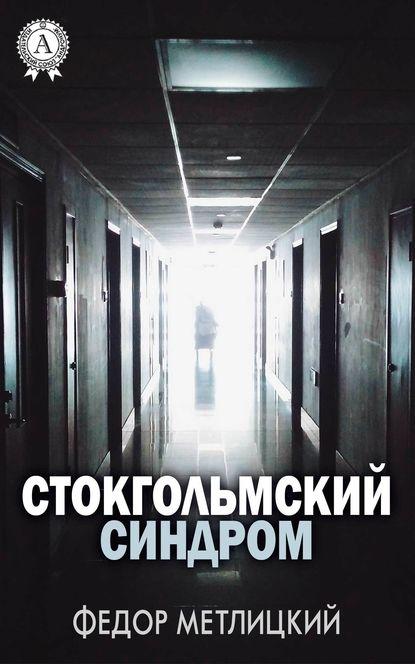 Федор Метлицкий Стокгольмский синдром эмилия грин стокгольмский синдром