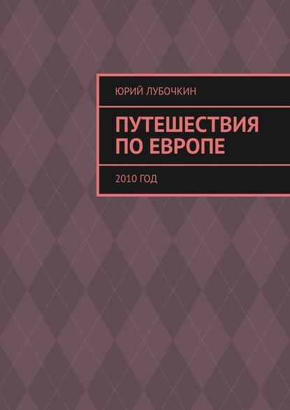 Юрий Лубочкин Путешествия по Европе. 2010год брайсон билл путешествия по европе роман