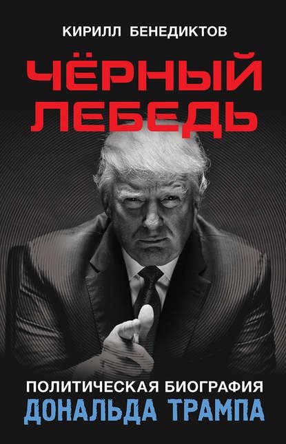 Кирилл Бенедиктов Чёрный лебедь. Политическая биография Дональда Трампа