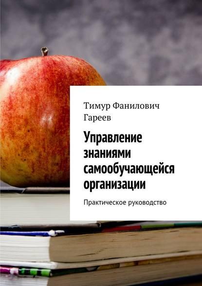 Управление знаниями самообучающейся организации. Практическое руководство Тимур Фанилович Гареев