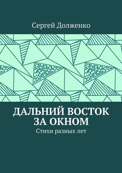 Сергей Юрьевич Долженко Дальний Восток заокном. Стихи разныхлет недорого