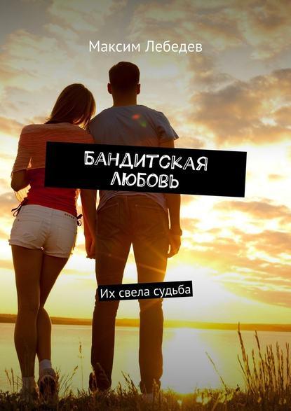 Фото - Максим Евгеньевич Лебедев Бандитская любовь. Их свела судьба максим евгеньевич вишняков ночной воздух