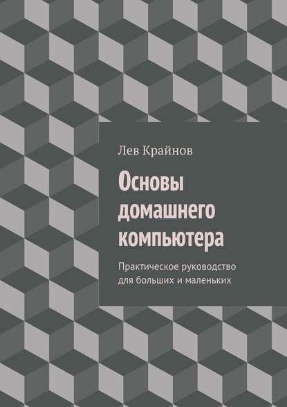 Лев Крайнов Основы домашнего компьютера. Практическое руководство для больших ималеньких