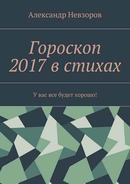 Александр Невзоров Гороскоп 2017 в стихах. Увас все будет хорошо!
