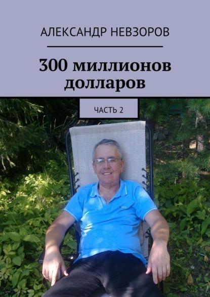 Александр Невзоров 300 миллионов долларов. Часть 2