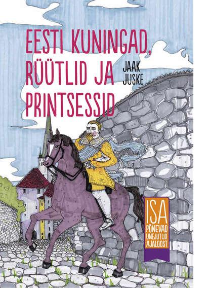 Фото - Jaak Juske Eesti kuningad, rüütlid ja printsessid. Isa põnevad unejutud ajaloost jaak juske eesti kummituslossid