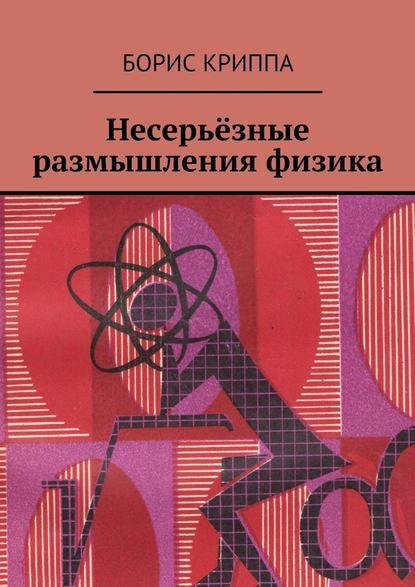 Борис Криппа Несерьёзные размышления физика