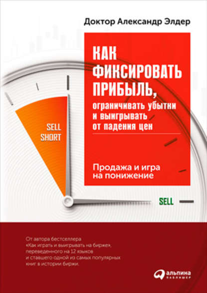 Александр Элдер Как фиксировать прибыль, ограничивать убытки и выигрывать от падения цен: Продажа и игра на понижение