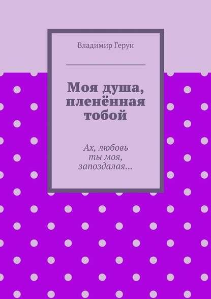 Владимир Герун Моя душа, пленённая тобой. Ах, любовь тымоя, запоздалая… владимир герун жизнь илюбовь моя
