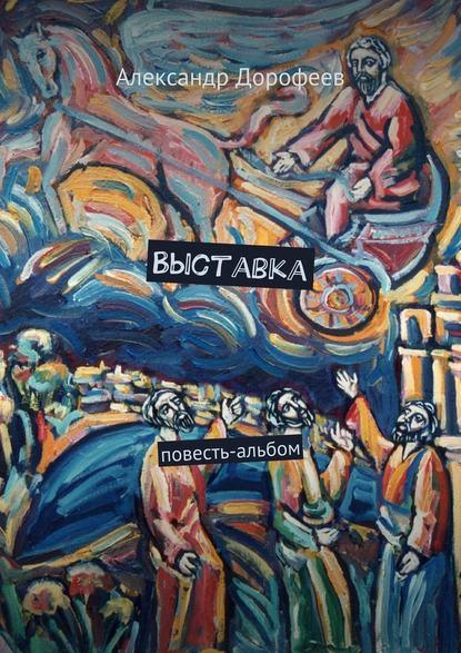Александр Дмитриевич Дорофеев Выставка. Повесть-альбом