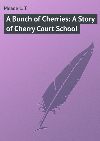 Фото - Meade L. T. A Bunch of Cherries: A Story of Cherry Court School l t meade the rebel of the school
