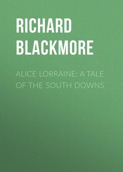 Blackmore Richard Doddridge Alice Lorraine: A Tale of the South Downs недорого