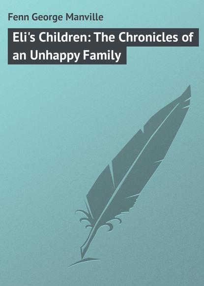 Fenn George Manville Eli's Children: The Chronicles of an Unhappy Family fenn george manville the story of antony grace