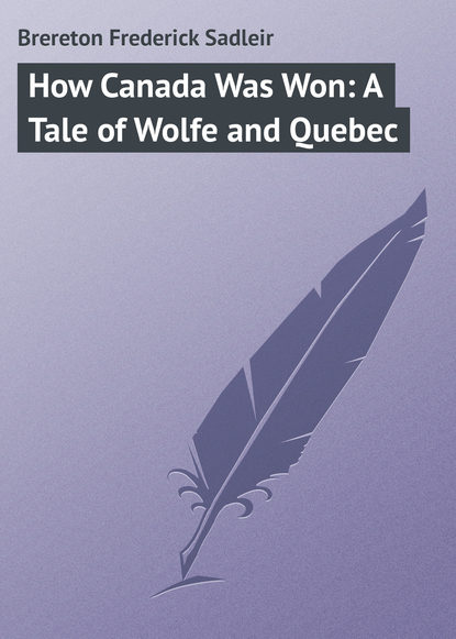Brereton Frederick Sadleir How Canada Was Won: A Tale of Wolfe and Quebec brereton frederick sadleir the great airship a tale of adventure