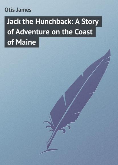 Фото - Otis James Jack the Hunchback: A Story of Adventure on the Coast of Maine otis james the minute boys of boston