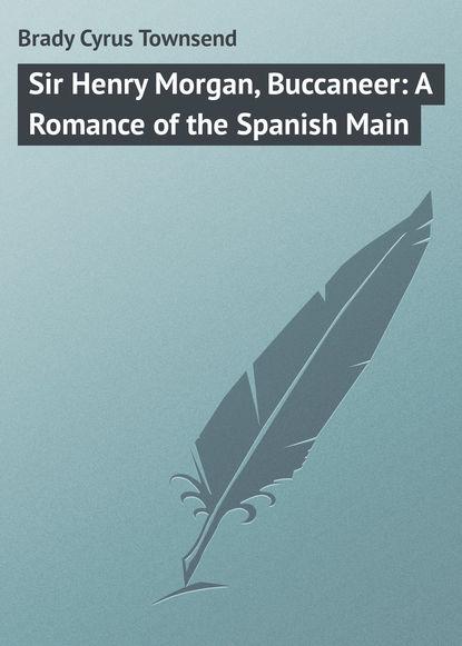 Brady Cyrus Townsend Sir Henry Morgan, Buccaneer: A Romance of the Spanish Main