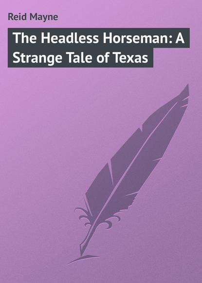 Майн Рид The Headless Horseman: A Strange Tale of Texas майн рид the headless horseman a strange tale of texas