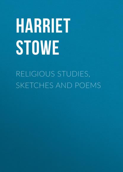 Гарриет Бичер-Стоу Religious Studies, Sketches and Poems гарриет бичер стоу onkel toms hütte