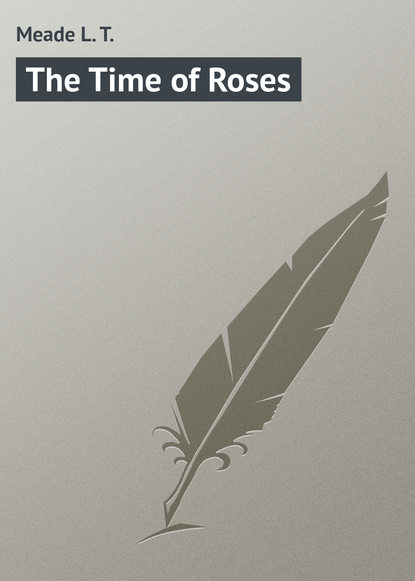 Фото - Meade L. T. The Time of Roses l t meade the rebel of the school