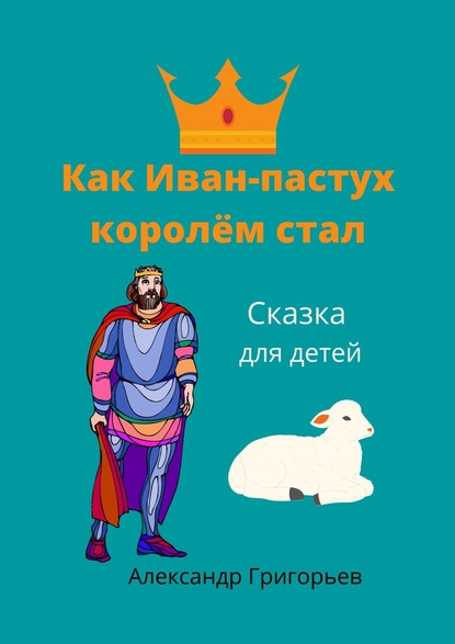 Александр Григорьев Как Иван-пастух королём стал. Сказка для детей александр григорьев иван матрёнинсын сказка для детей