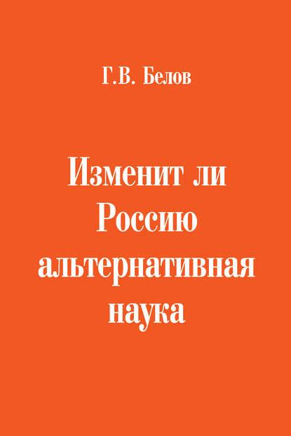 Г. В. Белов Изменит ли Россию альтернативная наука белов геннадий васильевич изменит ли россию альтернативная наука