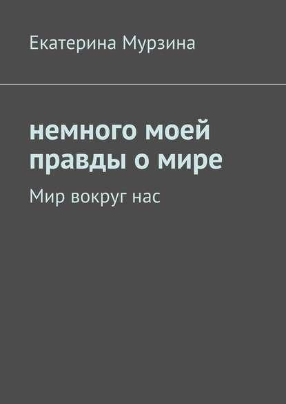 Екатерина Мурзина Немного моей правды о мире. Мир вокруг нас алексей поликовский рай иад питера грина