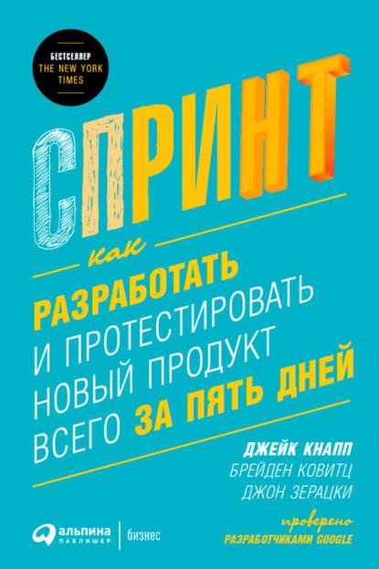 Джейк Кнапп Спринт: Как разработать и протестировать новый продукт всего за пять дней