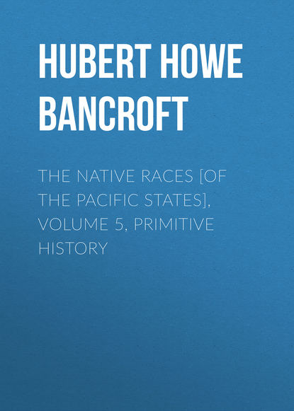 Hubert Howe Bancroft The Native Races [of the Pacific states], Volume 5, Primitive History недорого