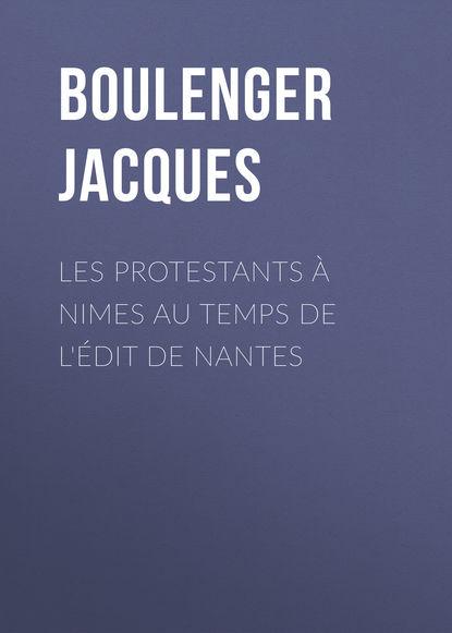 Boulenger Jacques Les protestants à Nimes au temps de l'édit de Nantes недорого