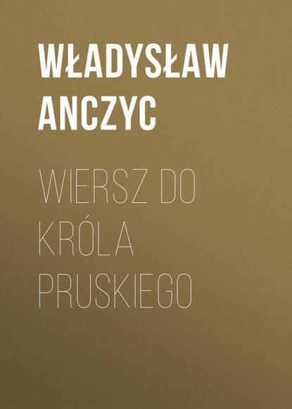 Anczyc Władysław Ludwik Wiersz do Króla Pruskiego недорого