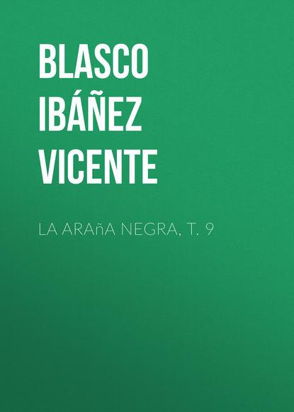 Висенте Бласко-Ибаньес La araña negra, t. 9 висенте бласко ибаньес die toten befehlen