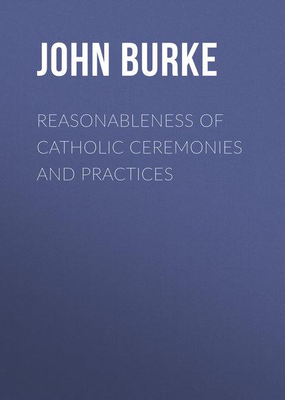 Burke John James Reasonableness of Catholic Ceremonies and Practices цена 2017