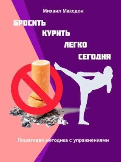 Михаил Македон Бросить курить легко сегодня владимир миркин как легко бросить курить и не поправиться уникальная авторская методика