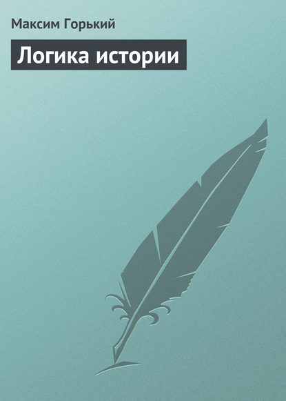 Максим Горький Логика истории