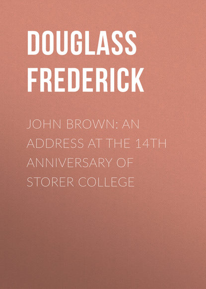Douglass Frederick John Brown: An Address at the 14th Anniversary of Storer College