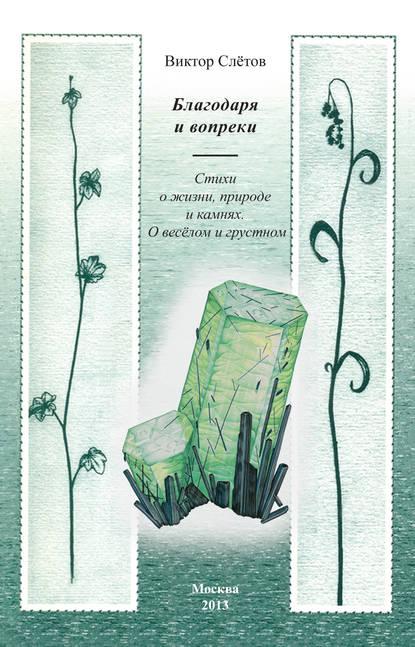 Виктор Слётов Благодаря и вопреки. Стихи о жизни, природе и камнях. О веселом и грустном мишин виктор выжить вопреки