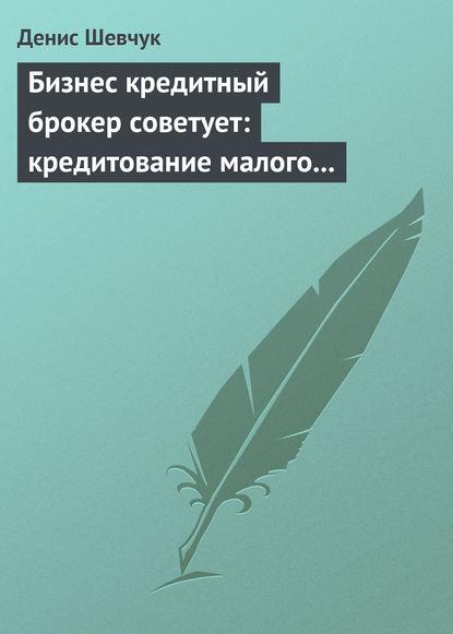 Денис Шевчук Бизнес кредитный брокер советует: кредитование малого и среднего бизнеса