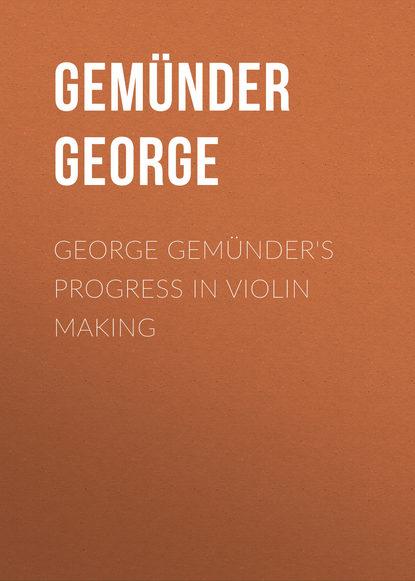 Gemünder George George Gemünder's Progress in Violin Making dubourg george the violin