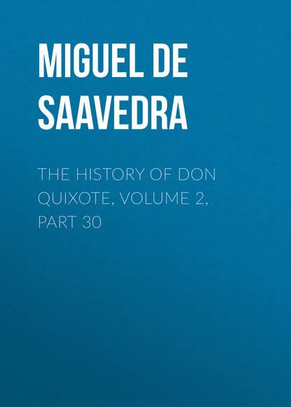 Мигель де Сервантес Сааведра The History of Don Quixote, Volume 2, Part 30 мигель де сервантес сааведра the history of don quixote volume 2 part 21