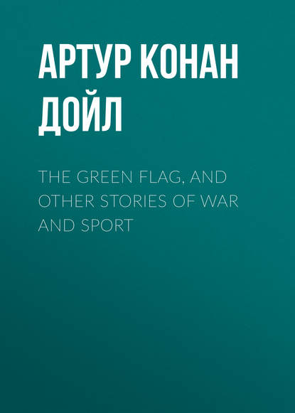 Фото - Артур Конан Дойл The Green Flag, and Other Stories of War and Sport артур конан дойл the war in south africa its cause and conduct