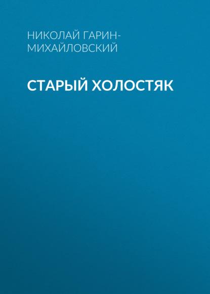 Николай Гарин-Михайловский Старый холостяк николай гарин михайловский счастье
