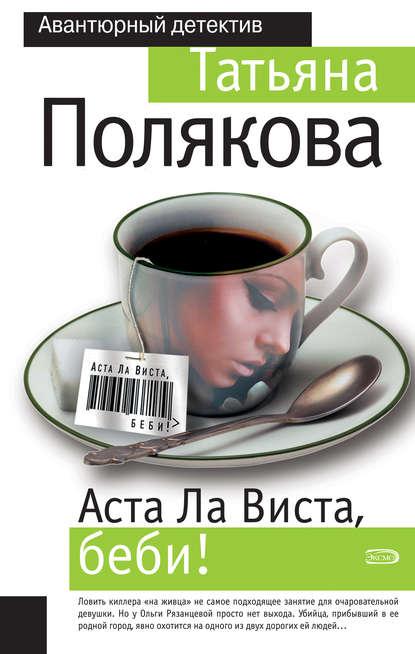 Полякова Татьяна Викторовна Аста Ла Виста, беби! обложка
