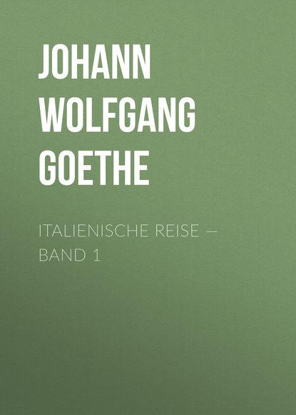 Иоганн Вольфганг фон Гёте Italienische Reise — Band 1 недорого