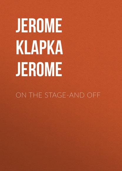 Фото - Джером К. Джером On The Stage-And Off джером к джером they and i